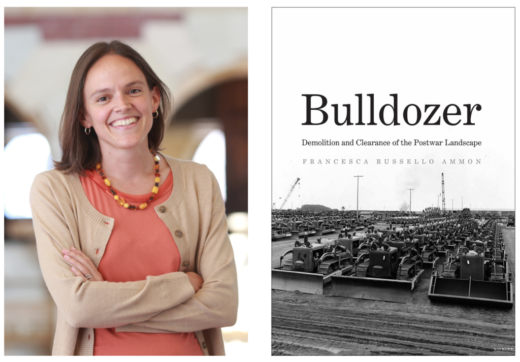 Francesca Ammon, author of Bulldozer: Demolition and Clearance of the Postwar Landscape.