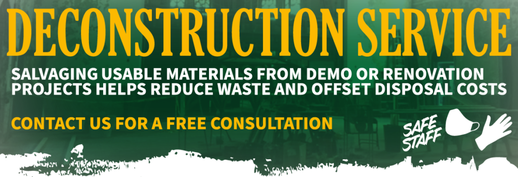 Deconstruction Service helps salvage usable materials from a demo or renovation project to help reduce waste and offset disposal costs. Contact us for a free consultation. Click image for more info.